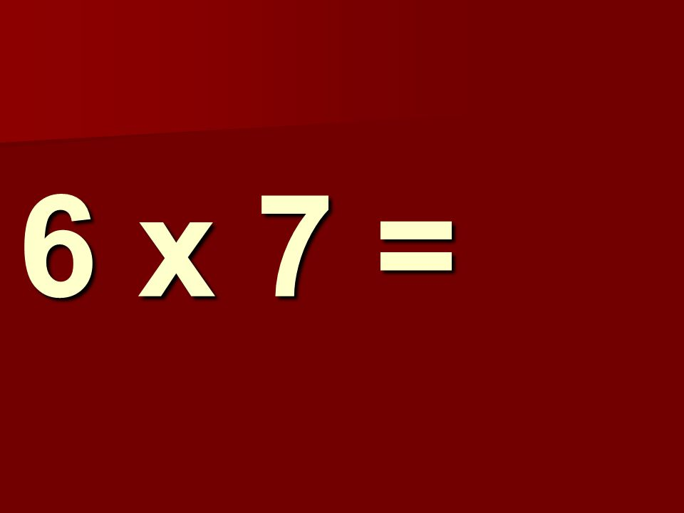 6 x 7 =