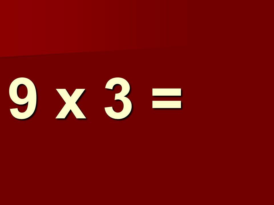 9 x 3 =