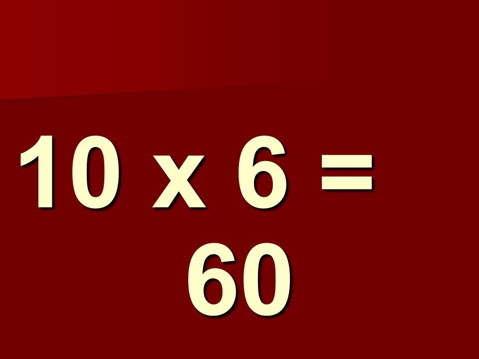 10 x 6 = 60