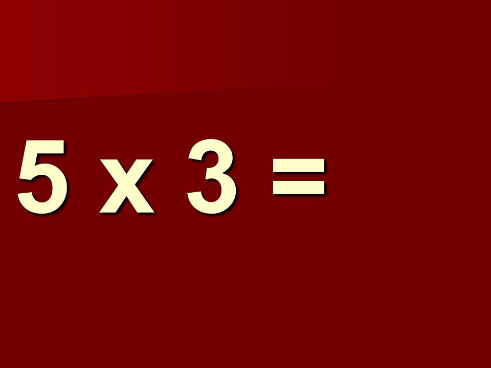 5 x 3 =