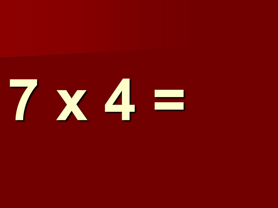 7 x 4 = 73