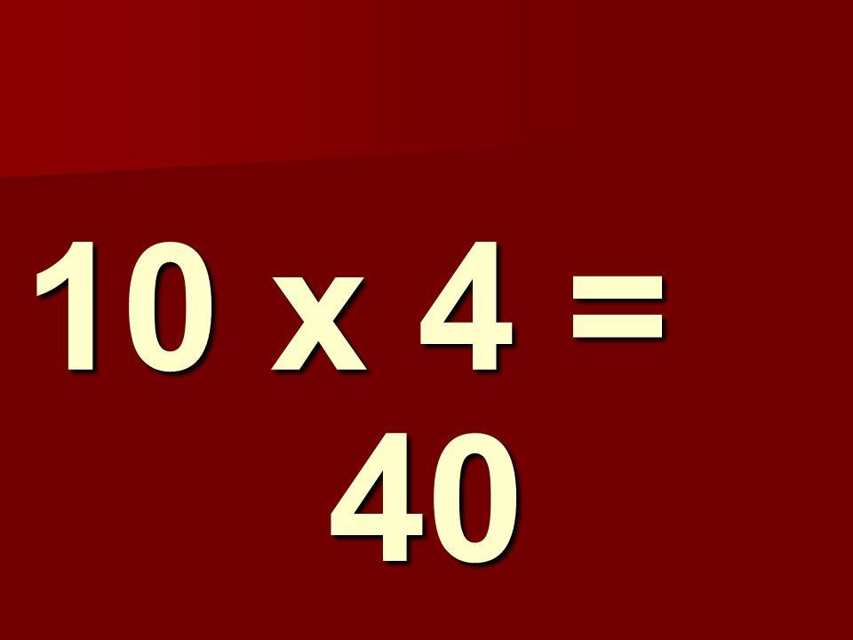10 x 4 = 40