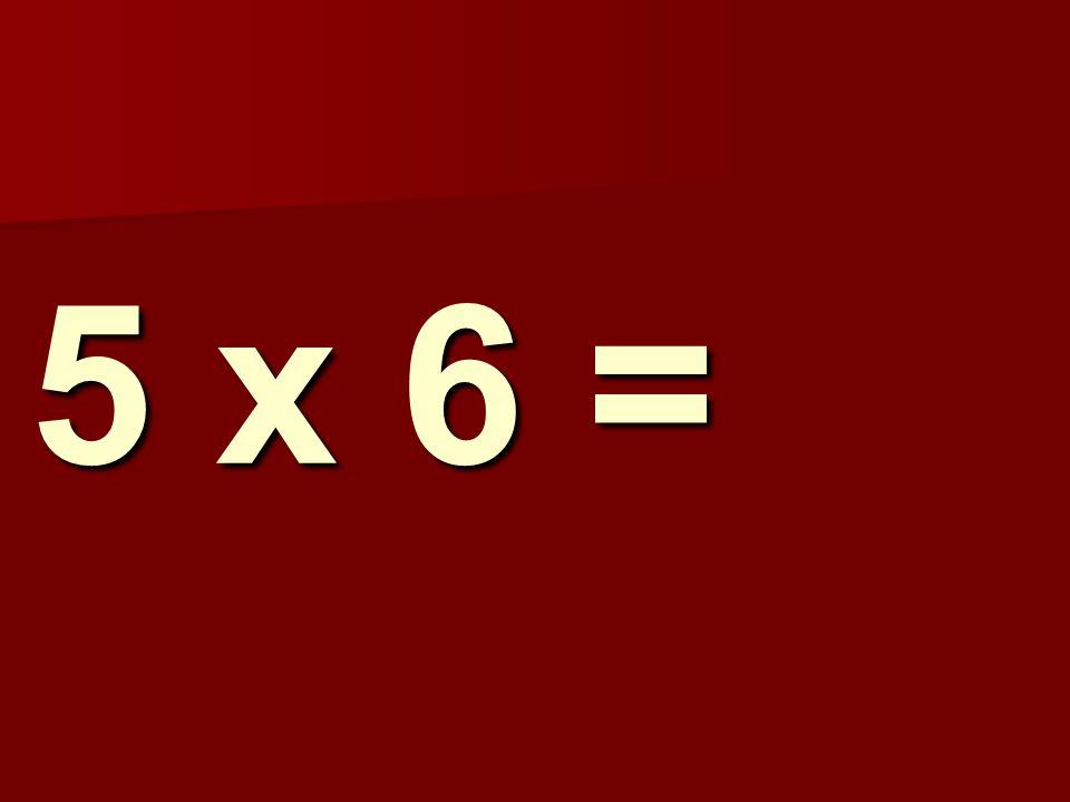 5 x 6 =