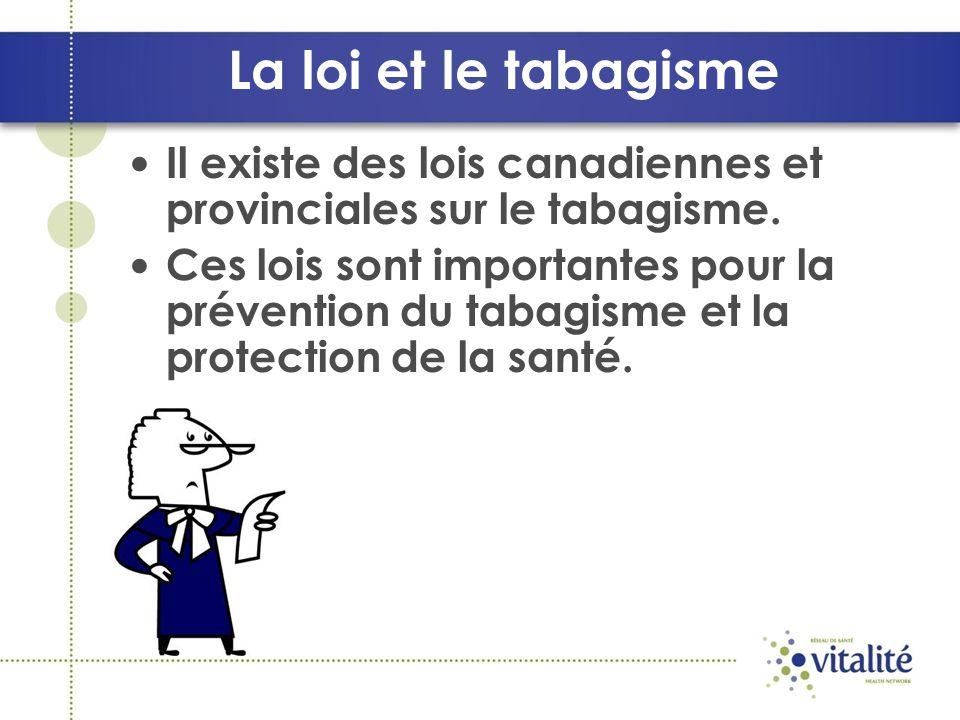 La loi et le tabagisme Il existe des lois canadiennes et provinciales sur le tabagisme.