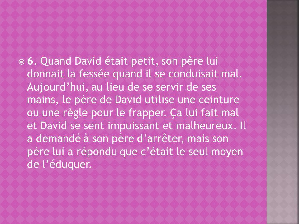 6. Quand David était petit, son père lui donnait la fessée quand il se conduisait mal.