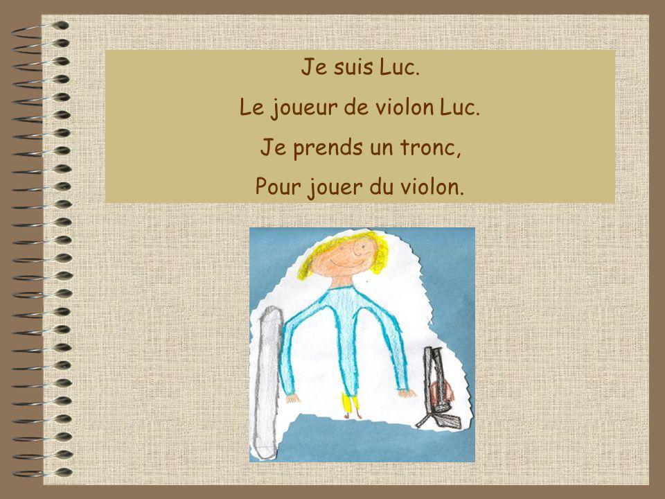 Je suis Luc. Le joueur de violon Luc. Je prends un tronc, Pour jouer du violon.