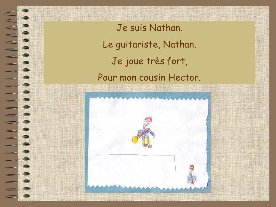 Je suis Nathan. Le guitariste, Nathan. Je joue très fort, Pour mon cousin Hector.