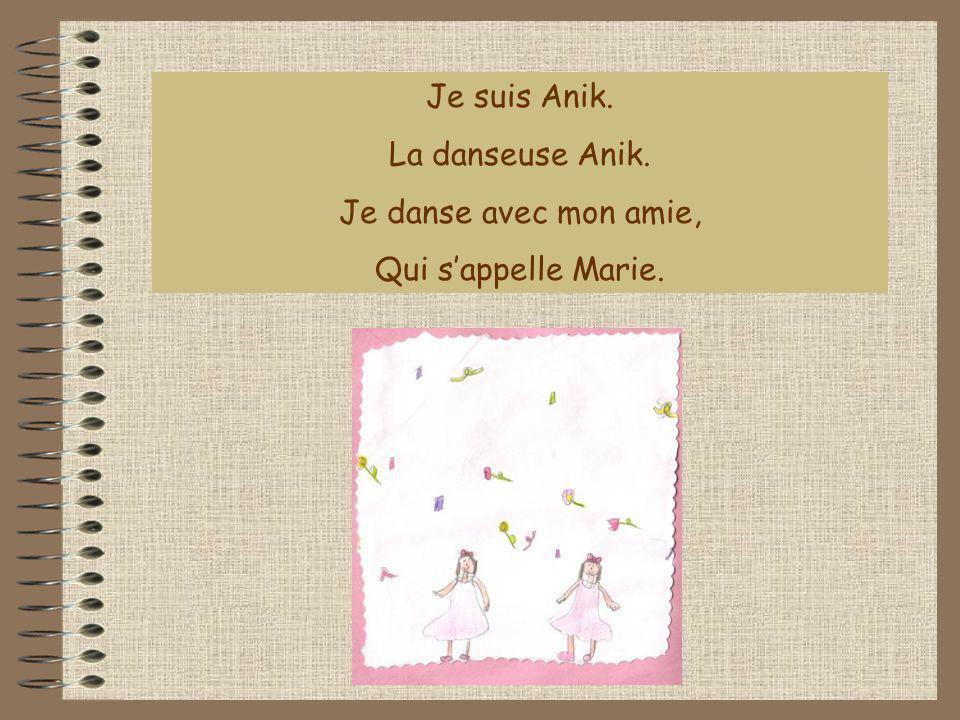 Je suis Anik. La danseuse Anik. Je danse avec mon amie, Qui s'appelle Marie.