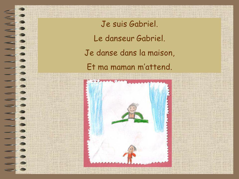 Je suis Gabriel. Le danseur Gabriel. Je danse dans la maison, Et ma maman m'attend.