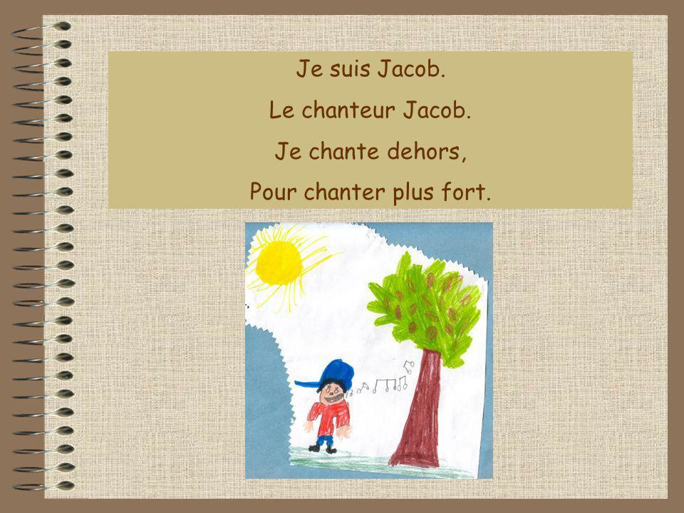 Je suis Jacob. Le chanteur Jacob. Je chante dehors, Pour chanter plus fort.