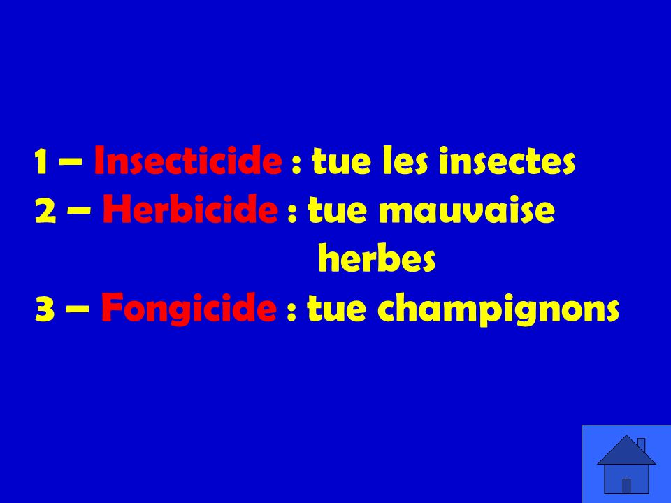 1 – Insecticide : tue les insectes 2 – Herbicide : tue mauvaise