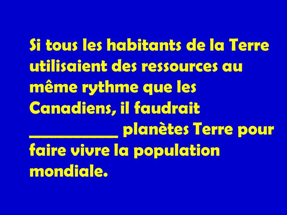 Si tous les habitants de la Terre utilisaient des ressources au même rythme que les Canadiens, il faudrait ___________ planètes Terre pour faire vivre la population mondiale.