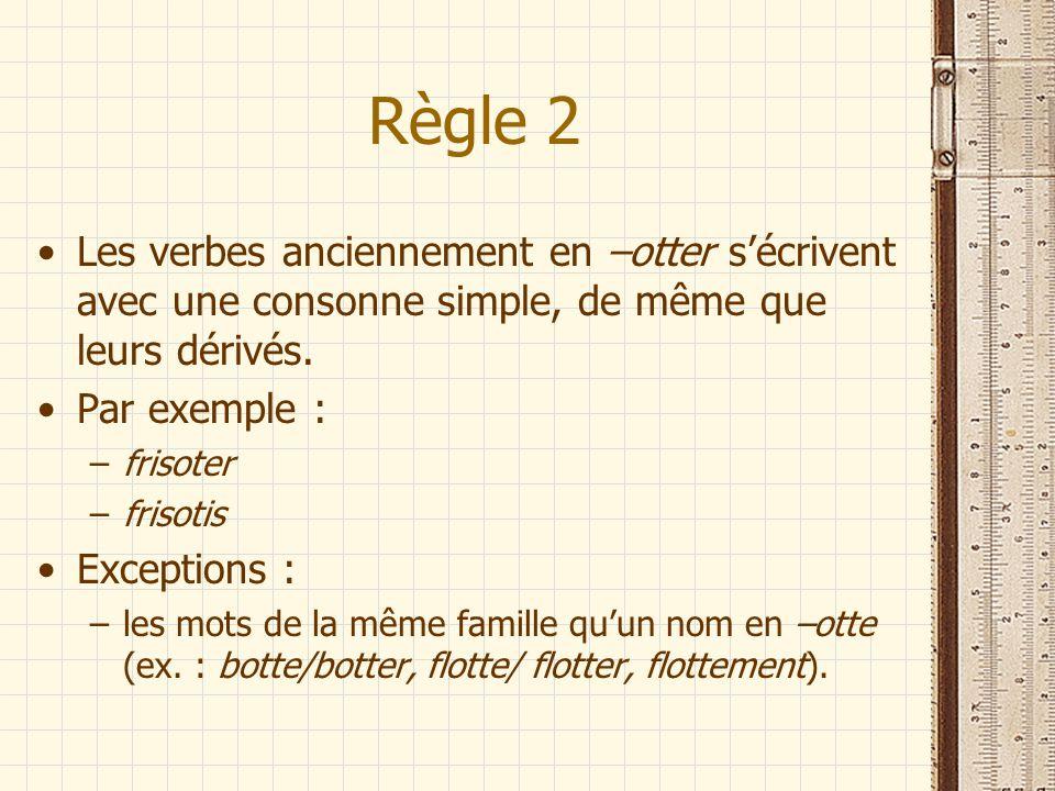 Règle 2 Les verbes anciennement en –otter s'écrivent avec une consonne simple, de même que leurs dérivés.