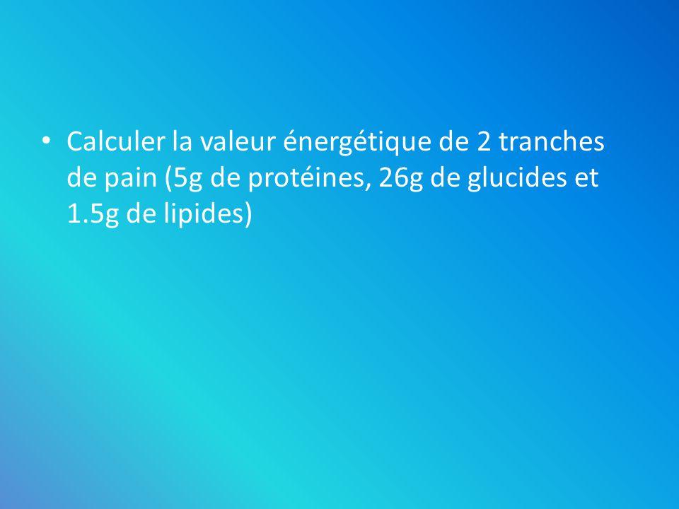 Calculer la valeur énergétique de 2 tranches de pain (5g de protéines, 26g de glucides et 1.5g de lipides)
