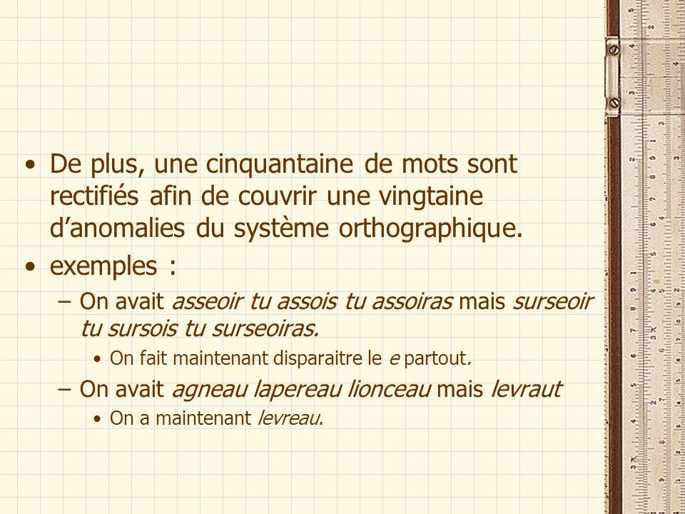 De plus, une cinquantaine de mots sont rectifiés afin de couvrir une vingtaine d'anomalies du système orthographique.