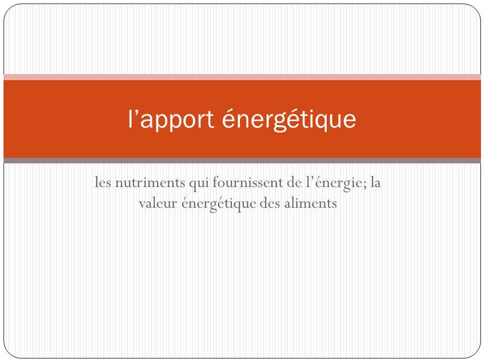l'apport énergétique les nutriments qui fournissent de l'énergie; la valeur énergétique des aliments.