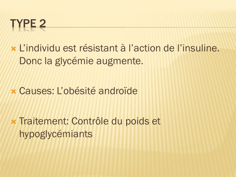 Type 2 L'individu est résistant à l'action de l'insuline. Donc la glycémie augmente. Causes: L'obésité androïde.