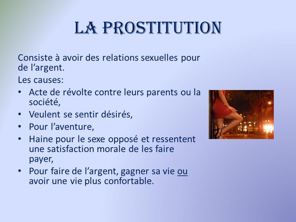 La prostitution Consiste à avoir des relations sexuelles pour de l'argent. Les causes: Acte de révolte contre leurs parents ou la société,