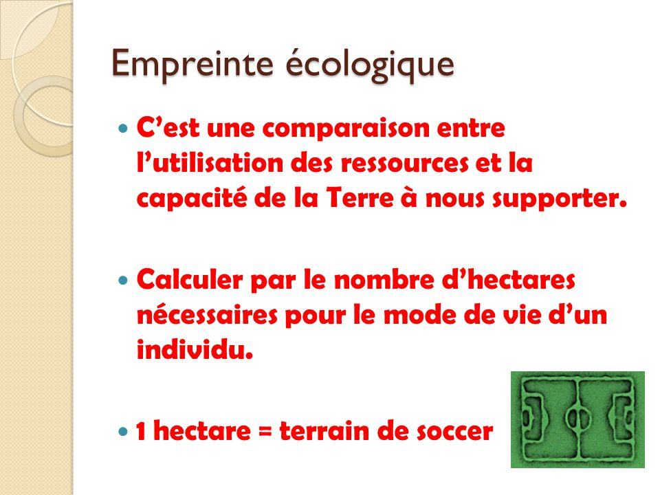 Empreinte écologique C'est une comparaison entre l'utilisation des ressources et la capacité de la Terre à nous supporter.