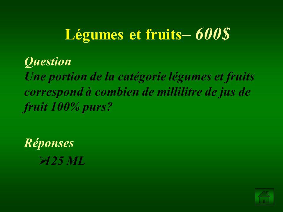 Légumes et fruits– 600$ Question Une portion de la catégorie légumes et fruits correspond à combien de millilitre de jus de fruit 100% purs