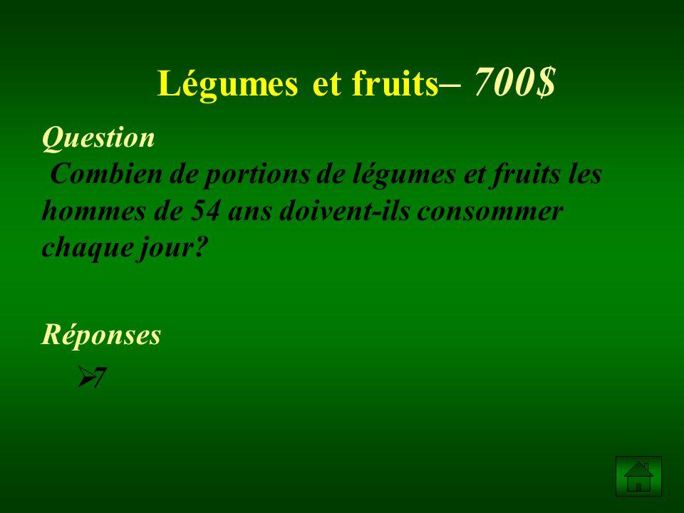 Légumes et fruits– 700$ Question Combien de portions de légumes et fruits les hommes de 54 ans doivent-ils consommer chaque jour
