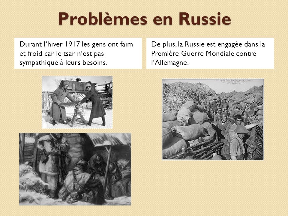 Problèmes en Russie Durant l'hiver 1917 les gens ont faim et froid car le tsar n'est pas sympathique à leurs besoins.