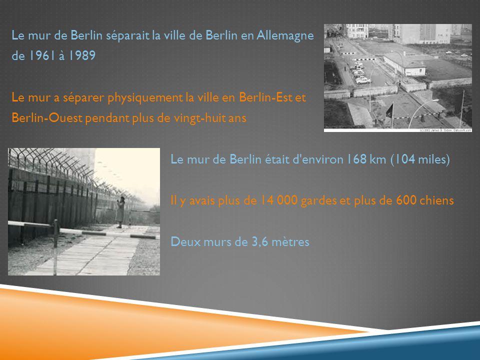 Le mur de Berlin séparait la ville de Berlin en Allemagne de 1961 à 1989 Le mur a séparer physiquement la ville en Berlin-Est et Berlin-Ouest pendant plus de vingt-huit ans Le mur de Berlin était d environ 168 km (104 miles) Il y avais plus de 14 000 gardes et plus de 600 chiens Deux murs de 3,6 mètres