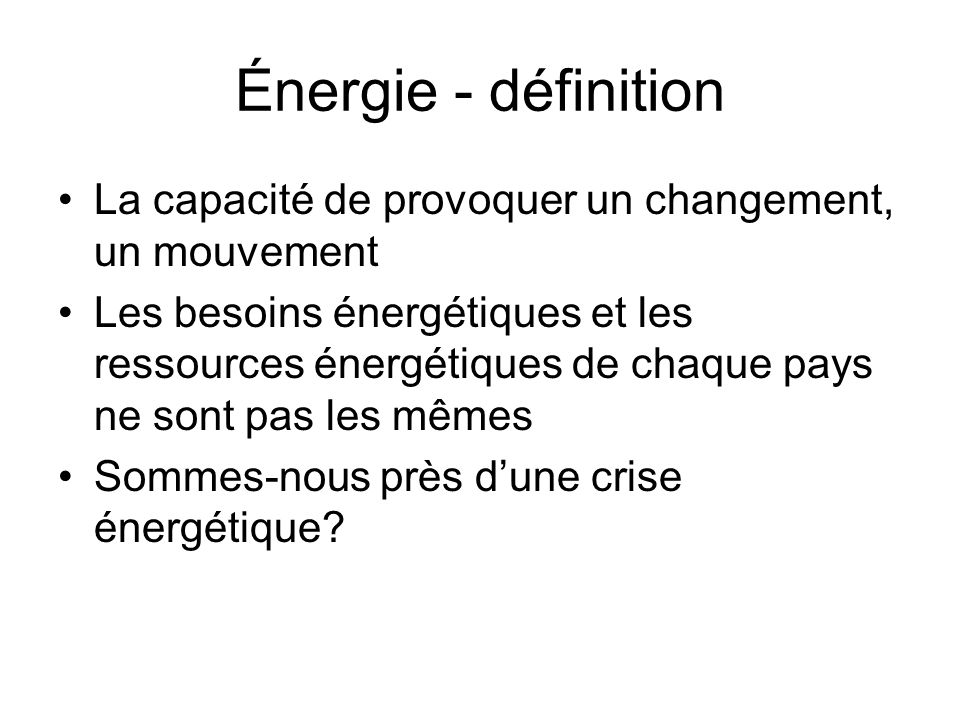 Énergie - définition La capacité de provoquer un changement, un mouvement.