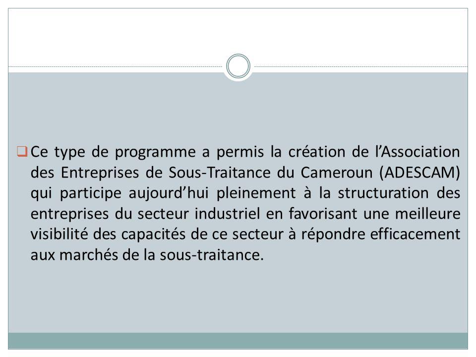 Ce type de programme a permis la création de l'Association des Entreprises de Sous-Traitance du Cameroun (ADESCAM) qui participe aujourd'hui pleinement à la structuration des entreprises du secteur industriel en favorisant une meilleure visibilité des capacités de ce secteur à répondre efficacement aux marchés de la sous-traitance.