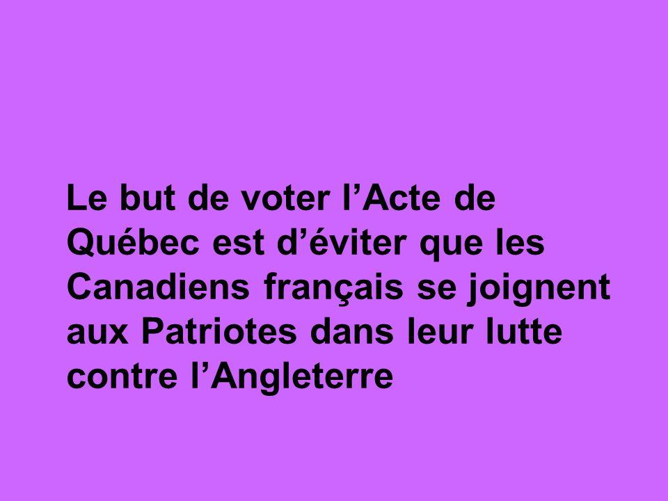 Le but de voter l'Acte de Québec est d'éviter que les Canadiens français se joignent aux Patriotes dans leur lutte contre l'Angleterre