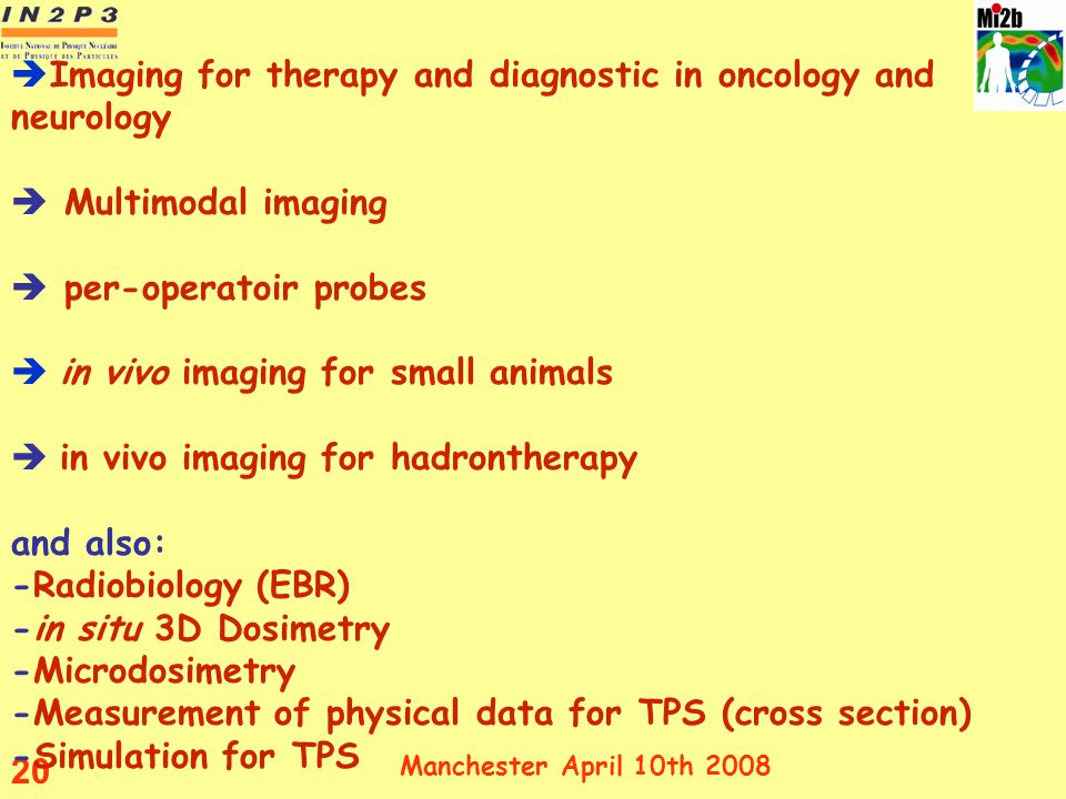 Imaging for therapy and diagnostic in oncology and neurology  Multimodal imaging  per-operatoir probes  in vivo imaging for small animals  in vivo imaging for hadrontherapy and also: -Radiobiology (EBR) -in situ 3D Dosimetry -Microdosimetry -Measurement of physical data for TPS (cross section) -Simulation for TPS