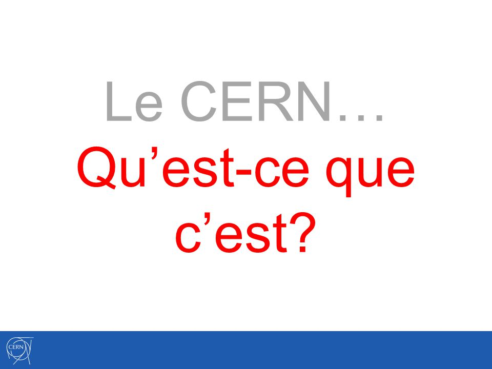 Le CERN… Qu'est-ce que c'est