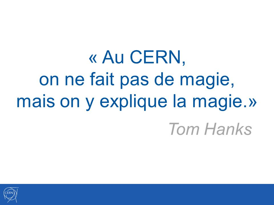 « Au CERN, on ne fait pas de magie, mais on y explique la magie.»