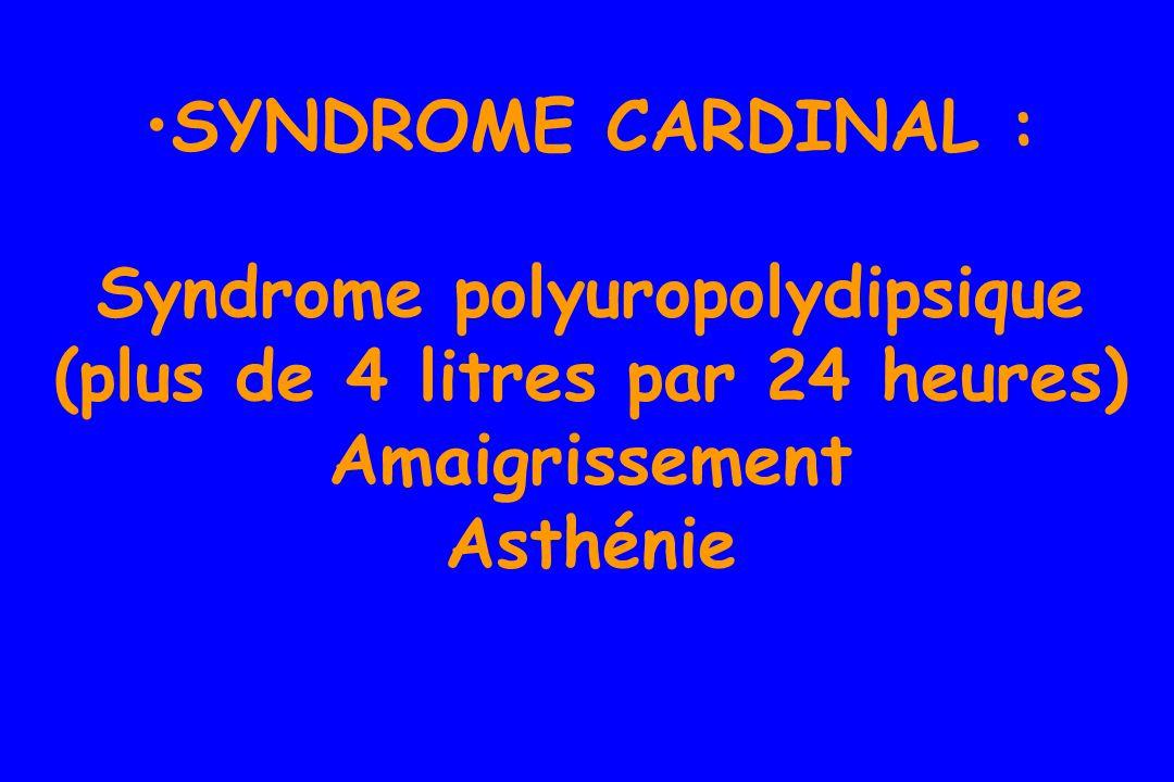 SYNDROME CARDINAL : Syndrome polyuropolydipsique (plus de 4 litres par 24 heures) Amaigrissement Asthénie