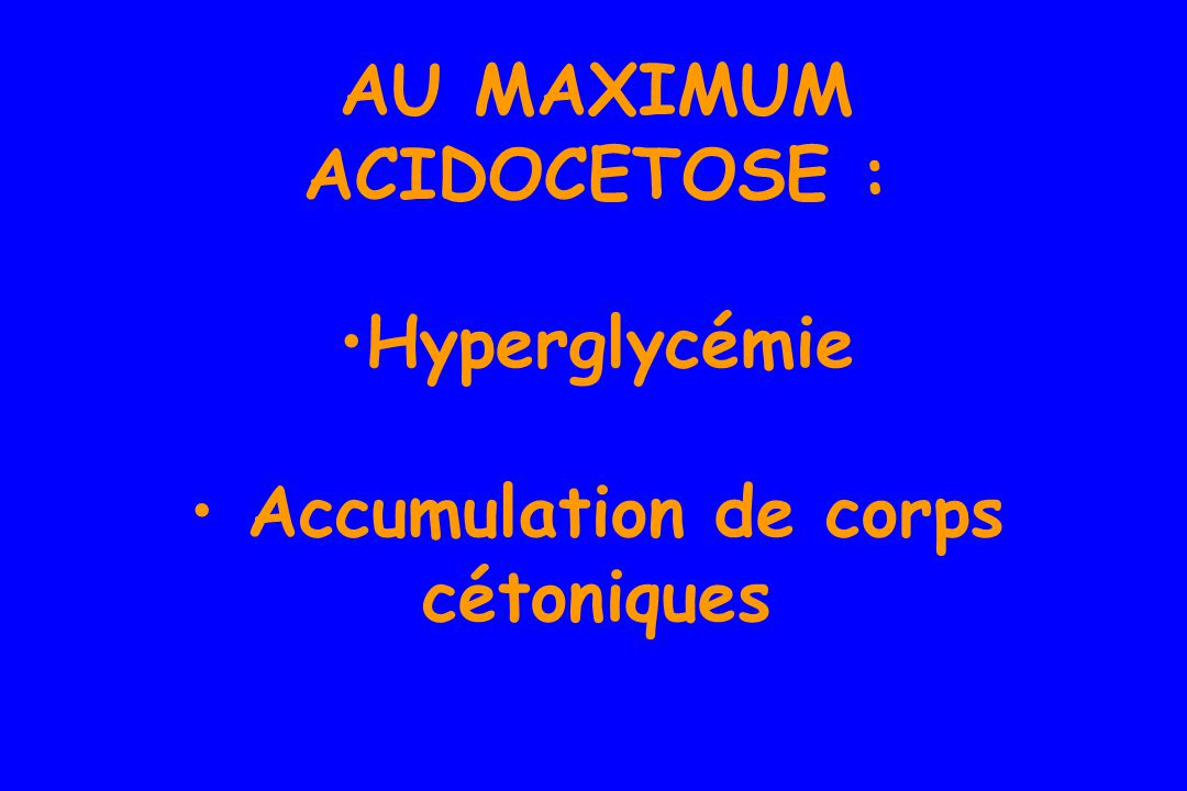 AU MAXIMUM ACIDOCETOSE : Accumulation de corps cétoniques
