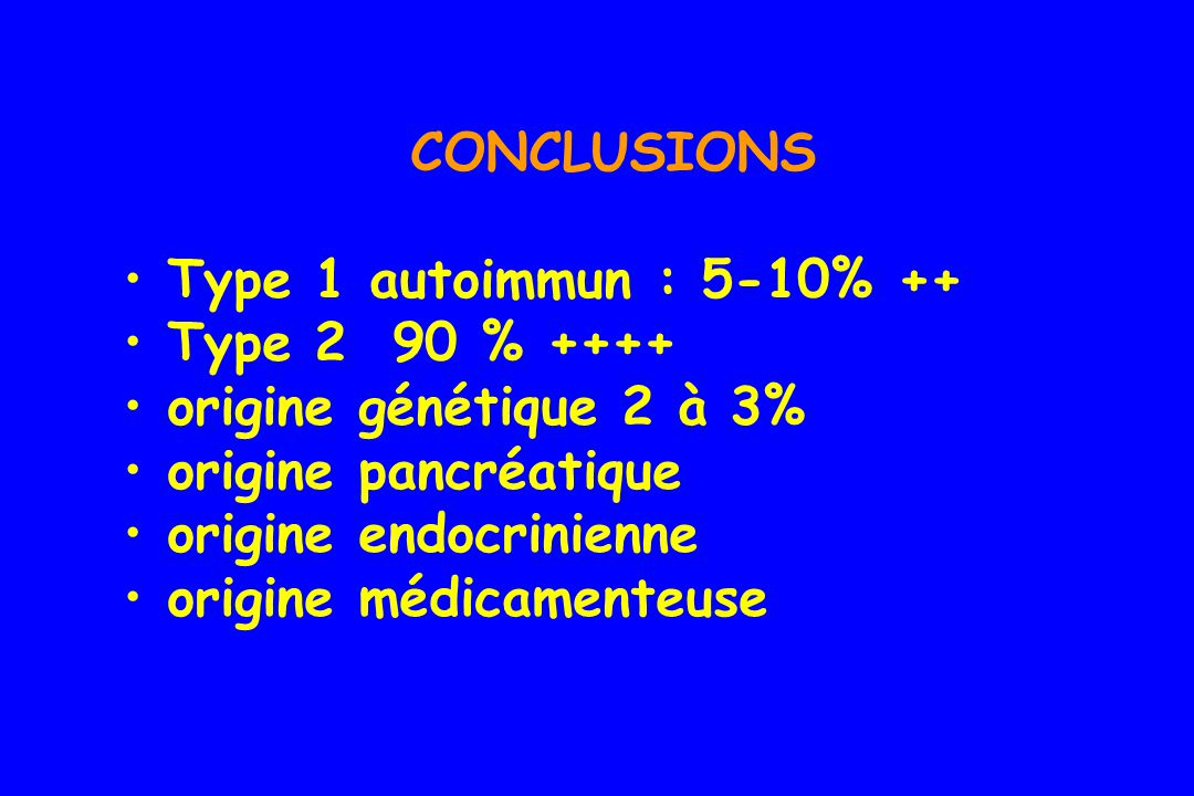CONCLUSIONS Type 1 autoimmun : 5-10% ++ Type 2 90 % ++++ origine génétique 2 à 3% origine pancréatique.
