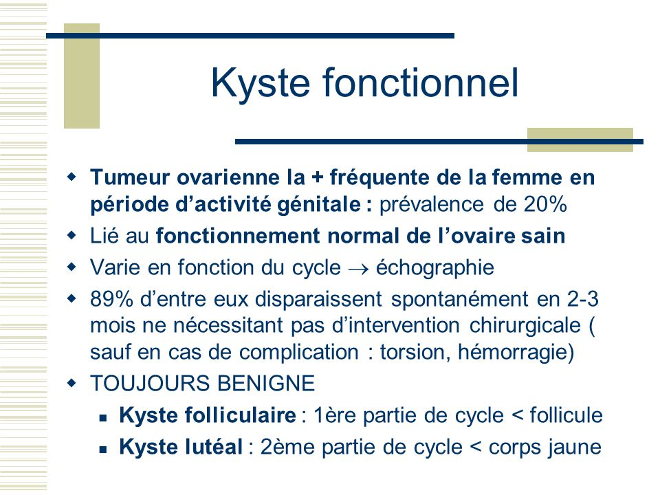 Kyste fonctionnel Tumeur ovarienne la + fréquente de la femme en période d'activité génitale : prévalence de 20%