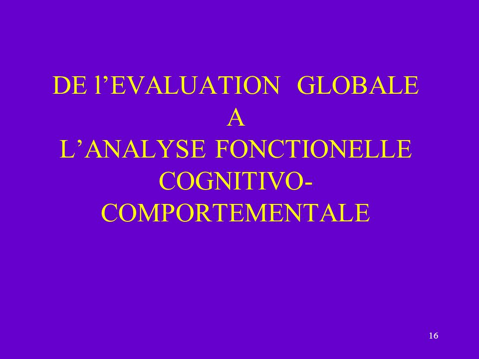 DE l'EVALUATION GLOBALE A L'ANALYSE FONCTIONELLE COGNITIVO- COMPORTEMENTALE