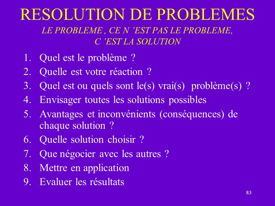 RESOLUTION DE PROBLEMES LE PROBLEME , CE N 'EST PAS LE PROBLEME, C 'EST LA SOLUTION