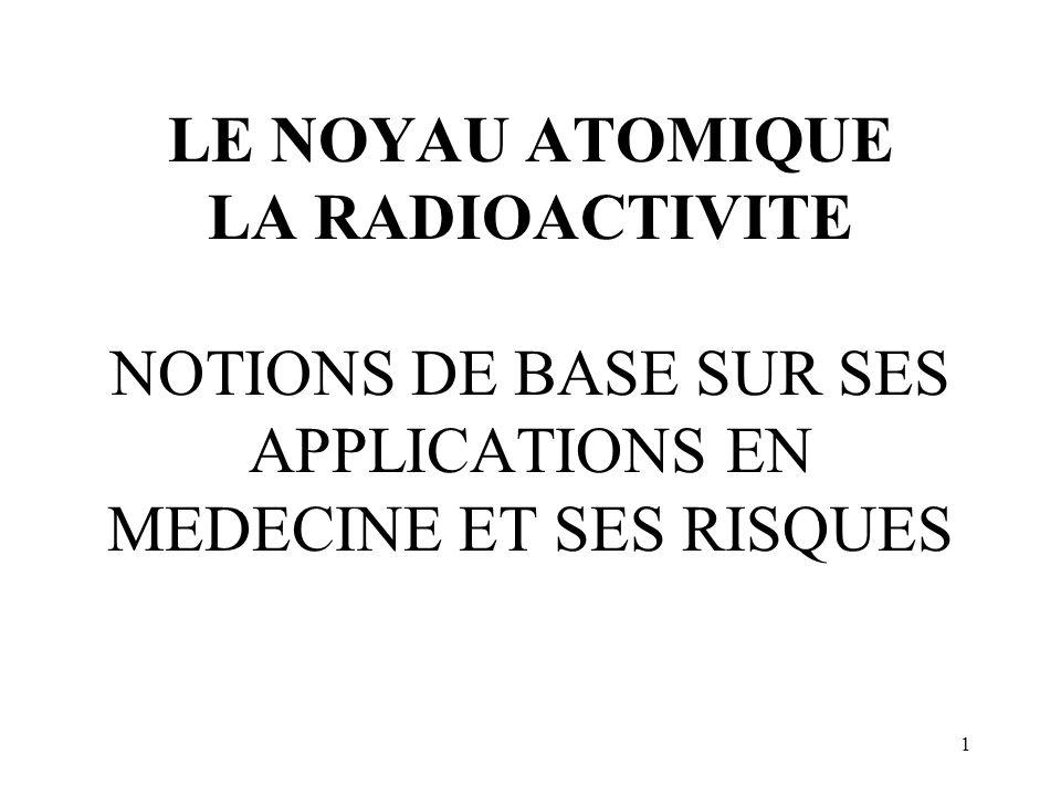 LE NOYAU ATOMIQUE LA RADIOACTIVITE NOTIONS DE BASE SUR SES APPLICATIONS EN MEDECINE ET SES RISQUES