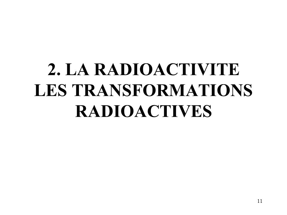 2. LA RADIOACTIVITE LES TRANSFORMATIONS RADIOACTIVES