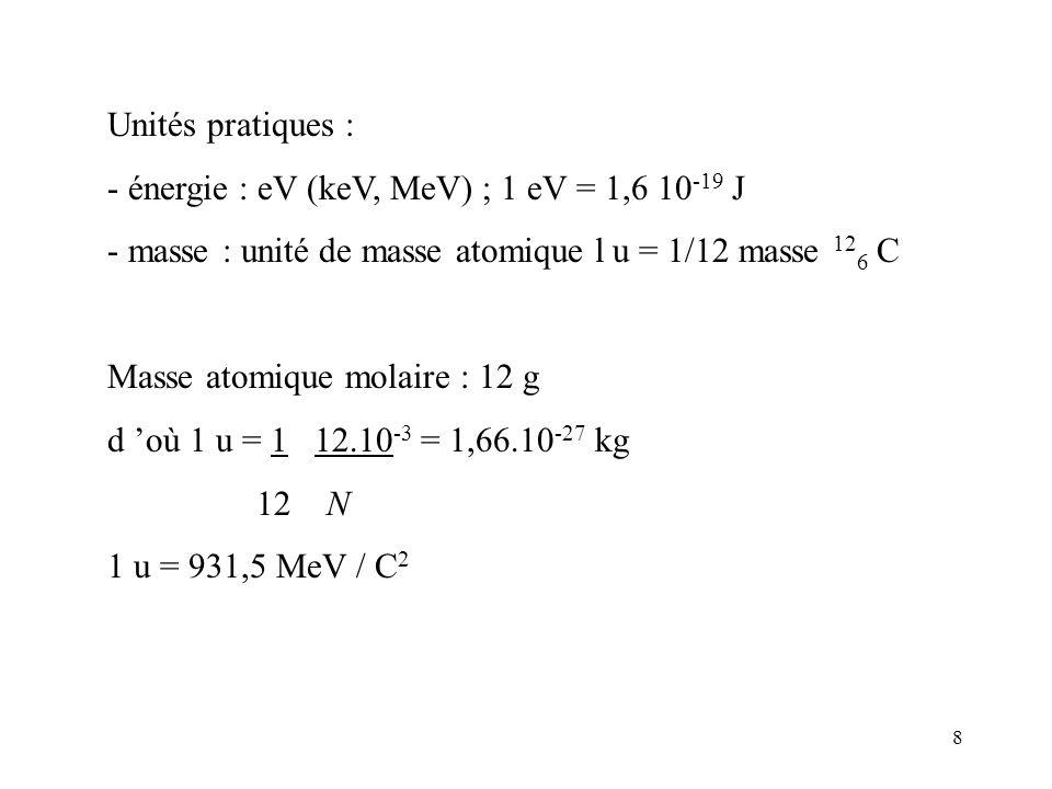 Unités pratiques : - énergie : eV (keV, MeV) ; 1 eV = 1,6 10-19 J. - masse : unité de masse atomique l u = 1/12 masse 126 C.