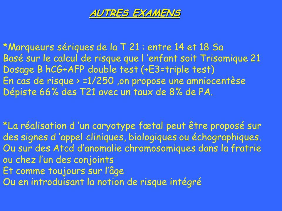 AUTRES EXAMENS *Marqueurs sériques de la T 21 : entre 14 et 18 Sa. Basé sur le calcul de risque que l 'enfant soit Trisomique 21.