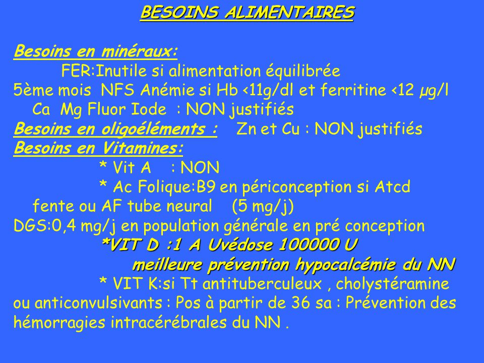 BESOINS ALIMENTAIRES Besoins en minéraux: FER:Inutile si alimentation équilibrée. 5ème mois NFS Anémie si Hb <11g/dl et ferritine <12 µg/l.