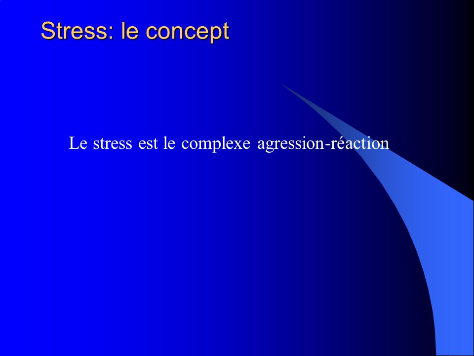 Stress: le concept Le stress est le complexe agression-réaction