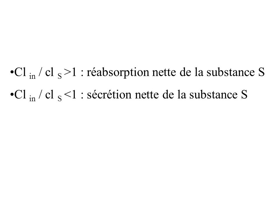 Cl in / cl S >1 : réabsorption nette de la substance S
