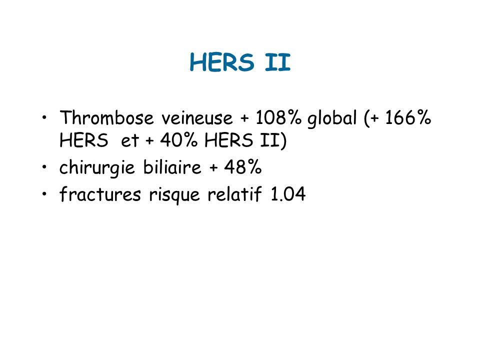 HERS II Thrombose veineuse + 108% global (+ 166% HERS et + 40% HERS II) chirurgie biliaire + 48% fractures risque relatif 1.04.