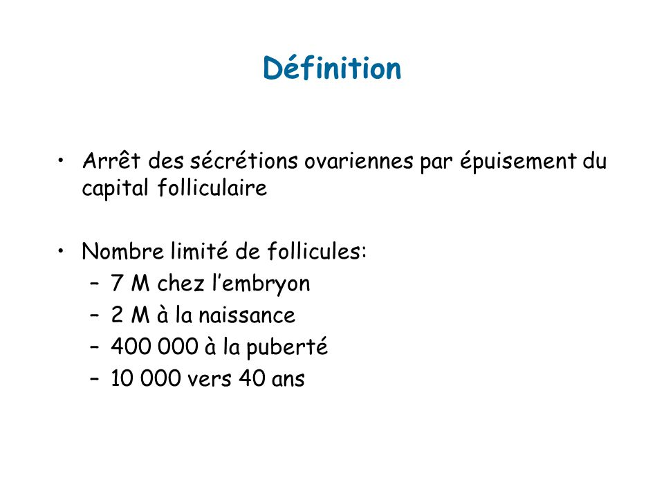 Définition Arrêt des sécrétions ovariennes par épuisement du capital folliculaire. Nombre limité de follicules: