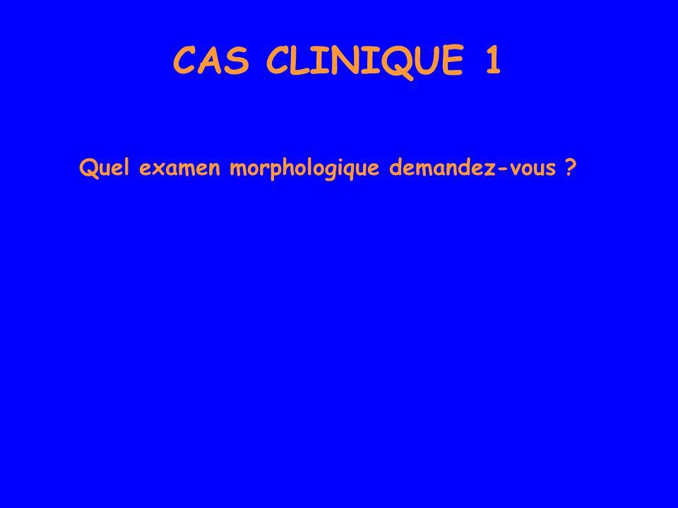 CAS CLINIQUE 1 Quel examen morphologique demandez-vous
