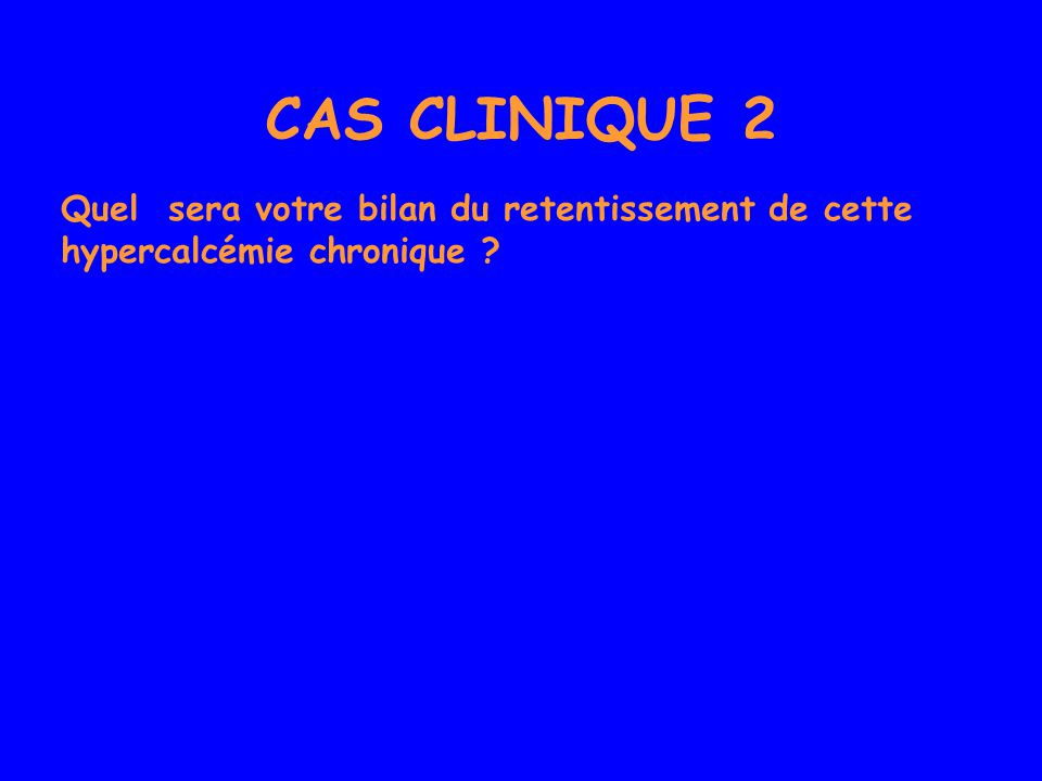CAS CLINIQUE 2 Quel sera votre bilan du retentissement de cette hypercalcémie chronique